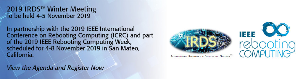 2019 IRDS Winter Meeting to be held 4-5 November 2019. In partnership with the 2019 IEEE International Conference on Rebooting Computing (ICRC) and part of the 2019 IEEE Rebooting Computing Week, scheduled for 4-8 November 2019 in San Mateo, California.  View the agenda and register now.